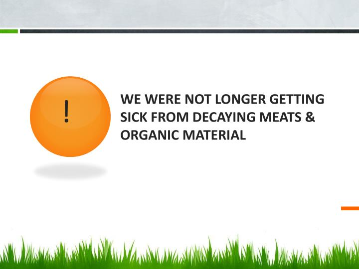 WE WERE NOT LONGER GETTING SICK FROM DECAYING MEATS & ORGANIC MATERIAL