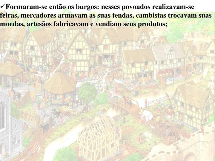 Formaram-se então os burgos: nesses povoados realizavam-se feiras, mercadores armavam as suas tendas, cambistas trocavam suas moedas, artesãos fabricavam e vendiam seus produtos;