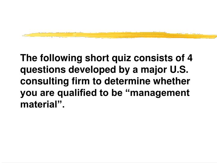 The following short quiz consists of 4 questions developed by a major U.S. consulting firm to determ...