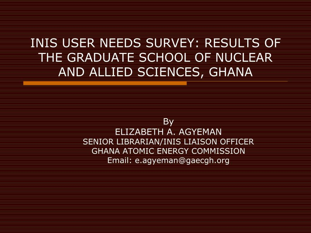 INIS USER NEEDS SURVEY: RESULTS OF THE GRADUATE SCHOOL OF NUCLEAR AND ALLIED SCIENCES, GHANA