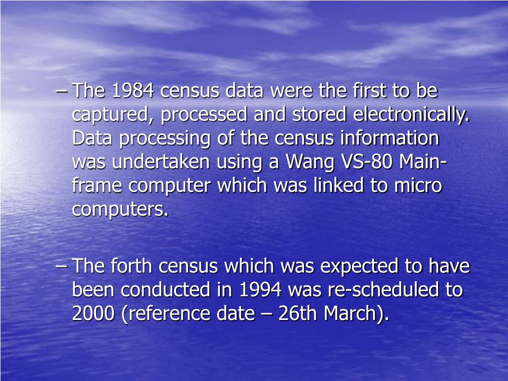 The 1984 census data were the first to be captured, processed and stored electronically. Data processing of the census information was undertaken using a Wang VS-80 Main-frame computer which was linked to micro computers.