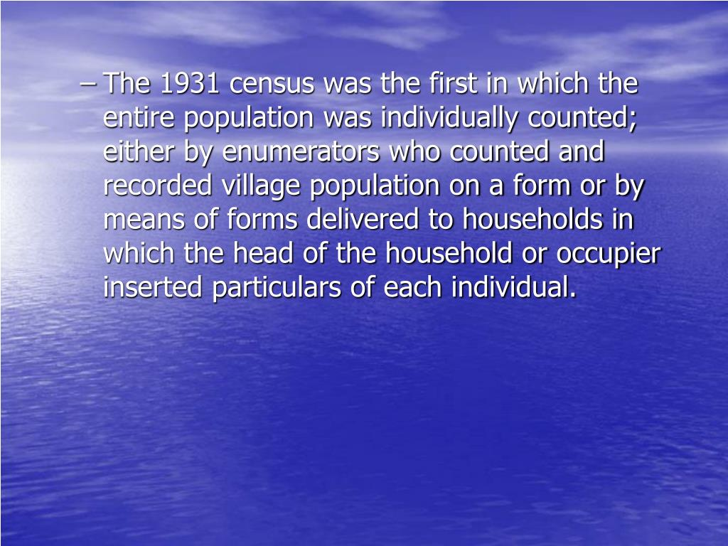 The 1931 census was the first in which the entire population was individually counted; either by enumerators who counted and recorded village population on a form or by means of forms delivered to households in which the head of the household or occupier inserted particulars of each individual.