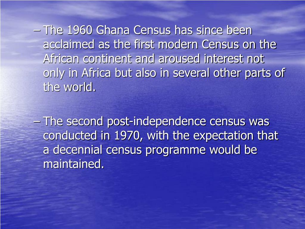The 1960 Ghana Census has since been acclaimed as the first modern Census on the African continent and aroused interest not only in Africa but also in several other parts of the world.