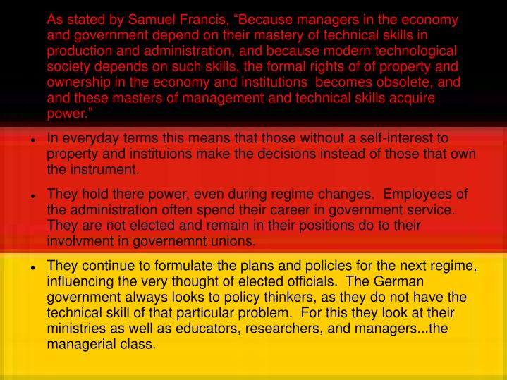 "As stated by Samuel Francis, ""Because managers in the economy and government depend on their mastery of technical skills in production and administration, and because modern technological society depends on such skills, the formal rights of of property and ownership in the economy and institutions  becomes obsolete, and and these masters of management and technical skills acquire power."""