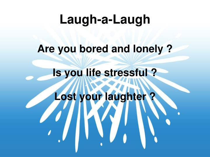 Are you bored and lonely is you life stressful lost your laughter