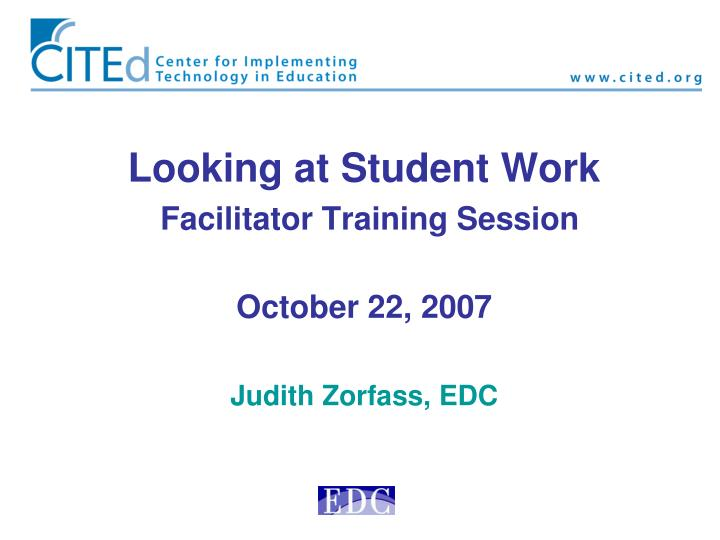 Looking at student work facilitator training session october 22 2007 judith zorfass edc