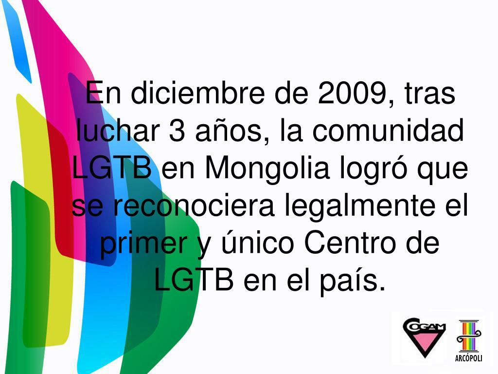 En diciembre de 2009, tras luchar 3 años, la comunidad LGTB en Mongolia logró que se reconociera legalmente el primer y único Centro de LGTB en el país.