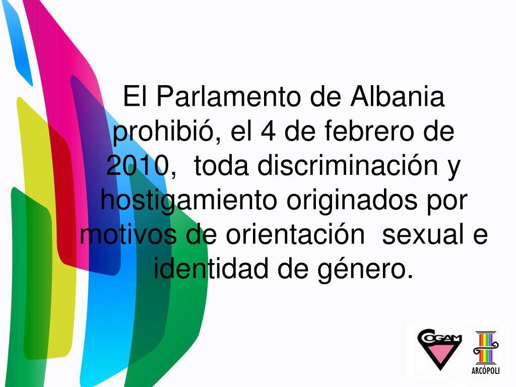 El Parlamento de Albania prohibió, el 4 de febrero de 2010, toda discriminación y hostigamiento originados por motivos de orientación sexual e identidad de género.