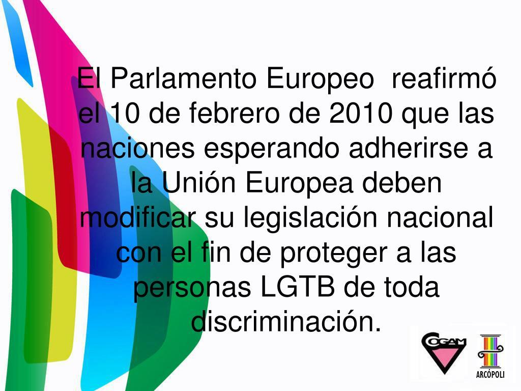 El Parlamento Europeo reafirmó el 10 de febrero de 2010 que las naciones esperando adherirse a la Unión Europea deben modificar su legislación nacional con el fin de proteger a las personas LGTB de toda discriminación.