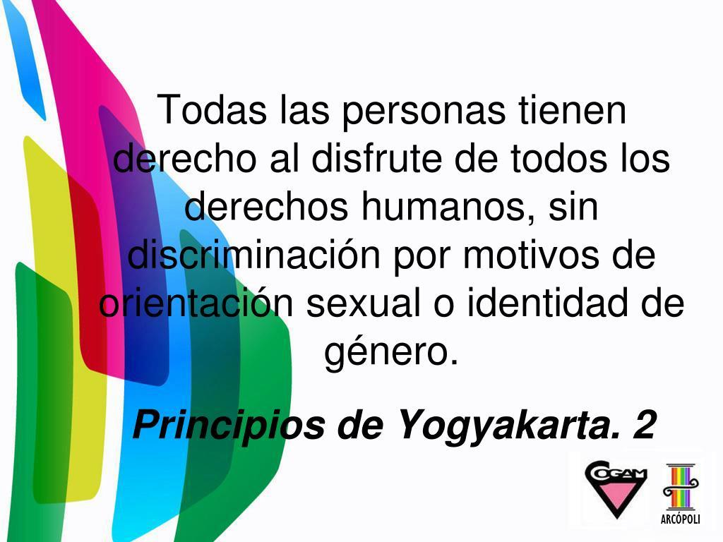 Todas las personas tienen derecho al disfrute de todos los derechos humanos, sin discriminación por motivos de orientación sexual o identidad de género.