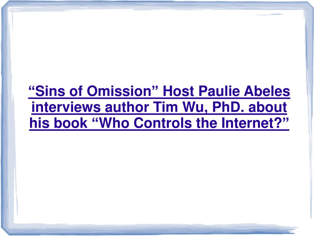 """Sins of Omission"" Host Paulie Abeles interviews author Tim Wu, PhD. about his book ""Who Controls the Internet?"""