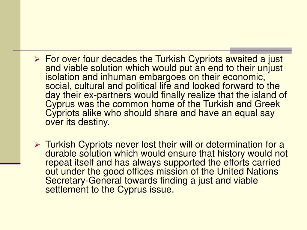 For over four decades the Turkish Cypriots awaited a just and viable solution which would put an end to their unjust isolation and inhuman embargoes on their economic, social, cultural and political life and looked forward to the day their ex-partners would finally realize that the island of Cyprus was the common home of the Turkish and Greek Cypriots alike who should share and have an equal say over its destiny.
