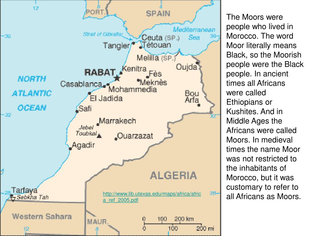 The Moors were people who lived in Morocco. The word Moor literally means Black, so the Moorish people were the Black people. In ancient times all Africans were called Ethiopians or Kushites. And in Middle Ages the Africans were called Moors. In medieval times the name Moor was not restricted to the inhabitants of Morocco, but it was customary to refer to all Africans as Moors.