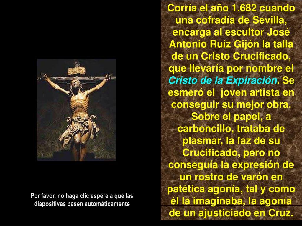 Corría el año 1.682 cuando una cofradía de Sevilla, encarga al escultor José Antonio Ruiz Gijón la talla de un Cristo Crucificado, que llevaría por nombre el
