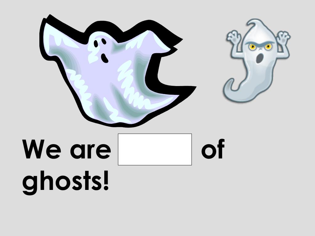 We are afraid of ghosts!