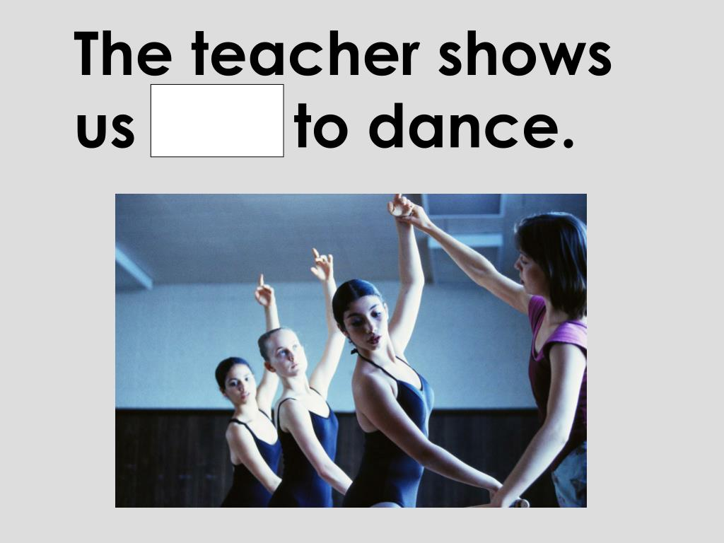 The teacher shows us how to dance.