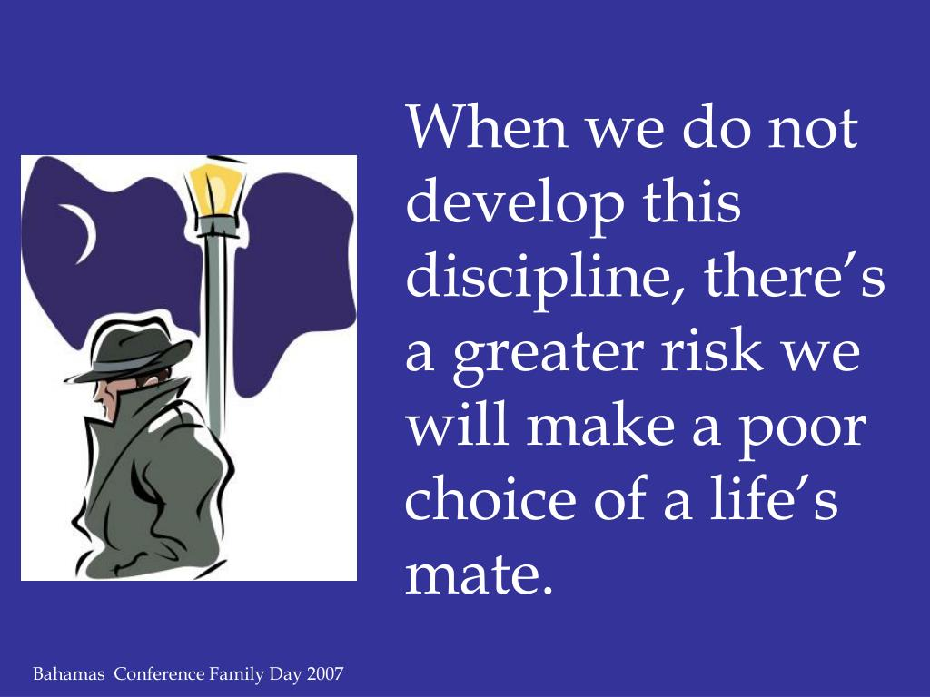 When we do not develop this discipline, there's a greater risk we will make a poor choice of a life's mate.