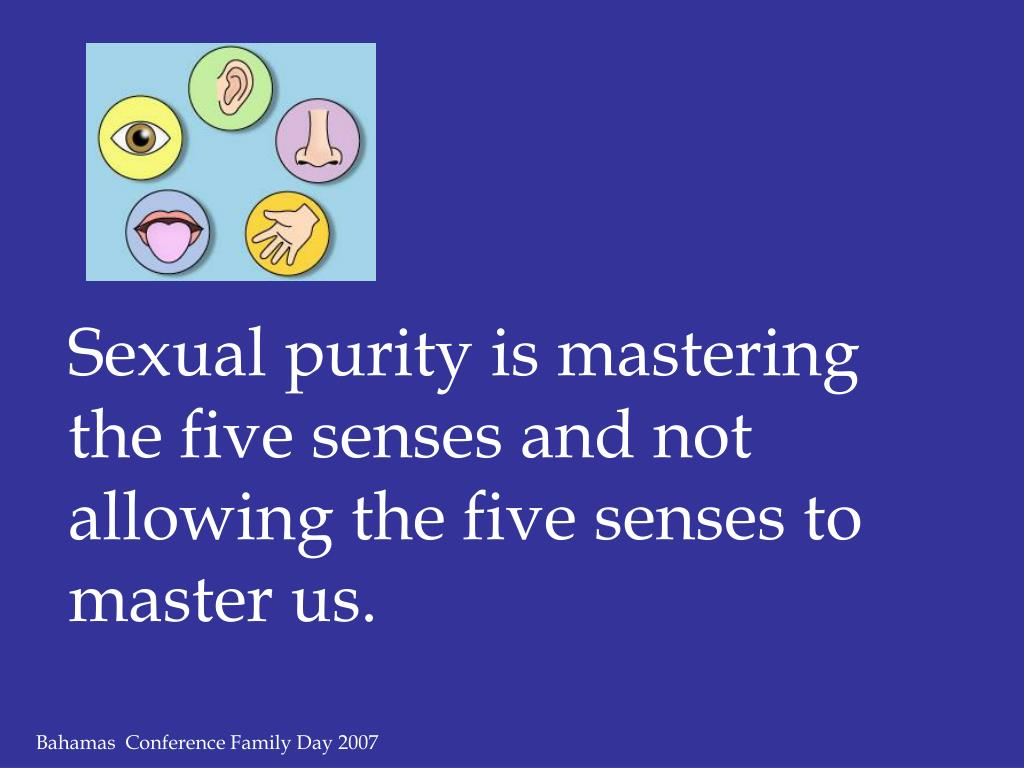 Sexual purity is mastering the five senses and not allowing the five senses to master us.