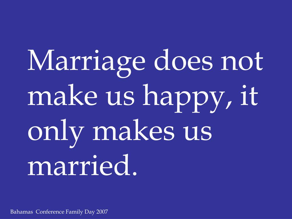 Marriage does not make us happy, it only makes us married.