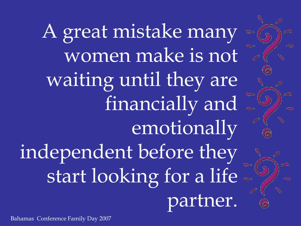A great mistake many women make is not waiting until they are financially and emotionally independent before they start looking for a life partner.