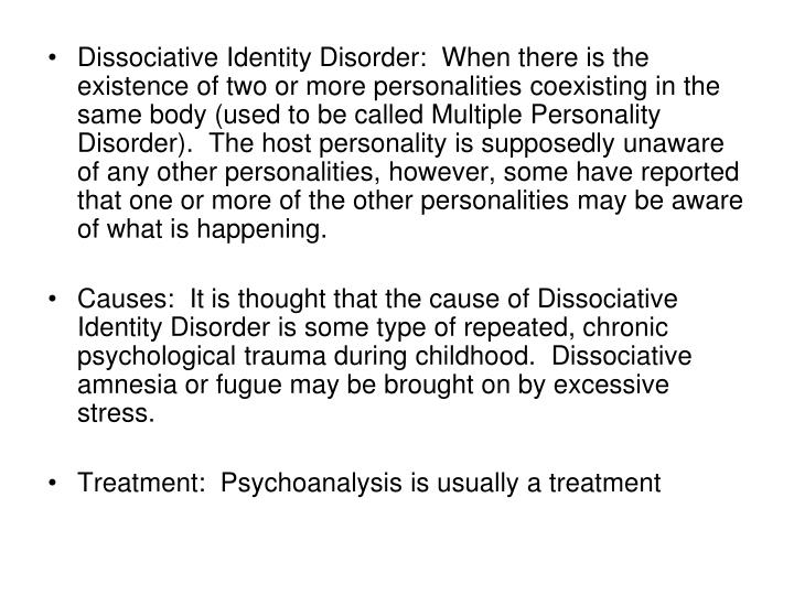 Dissociative Identity Disorder:  When there is the existence of two or more personalities coexisting in the same body (used to be called Multiple Personality Disorder).  The host personality is supposedly unaware of any other personalities, however, some have reported that one or more of the other personalities may be aware of what is happening.