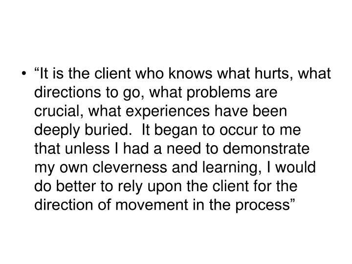 """It is the client who knows what hurts, what directions to go, what problems are crucial, what experiences have been deeply buried.  It began to occur to me that unless I had a need to demonstrate my own cleverness and learning, I would do better to rely upon the client for the  direction of movement in the process"""