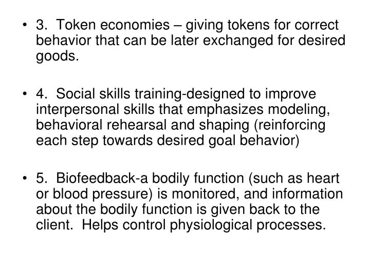3.  Token economies – giving tokens for correct behavior that can be later exchanged for desired goods.