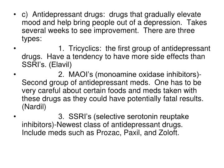 c)  Antidepressant drugs:  drugs that gradually elevate mood and help bring people out of a depression.  Takes several weeks to see improvement.  There are three types: