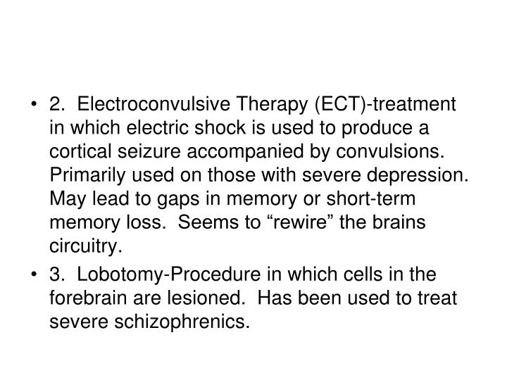 "2.  Electroconvulsive Therapy (ECT)-treatment in which electric shock is used to produce a cortical seizure accompanied by convulsions.  Primarily used on those with severe depression.  May lead to gaps in memory or short-term memory loss.  Seems to ""rewire"" the brains circuitry."