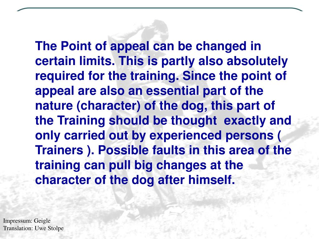 The Point of appeal can be changed in certain limits. This is partly also absolutely required for the training. Since the point of appeal are also an essential part of the nature (character) of the dog, this part of the Training should be thought  exactly and only carried out by experienced persons ( Trainers ). Possible faults in this area of the training can pull big changes at the character of the dog after himself.