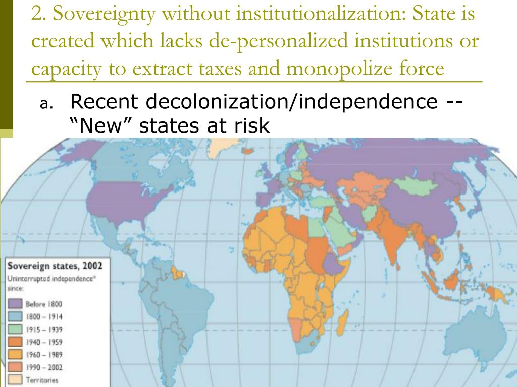 2. Sovereignty without institutionalization: State is created which lacks de-personalized institutions or capacity to extract taxes and monopolize force