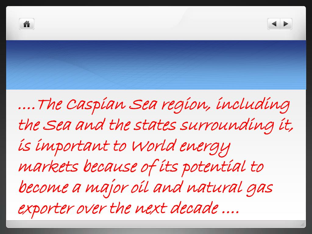….The Caspian Sea region, including the Sea and the states surrounding it, is important to World energy markets because of its potential to become a major oil and natural gas exporter over the next decade ….