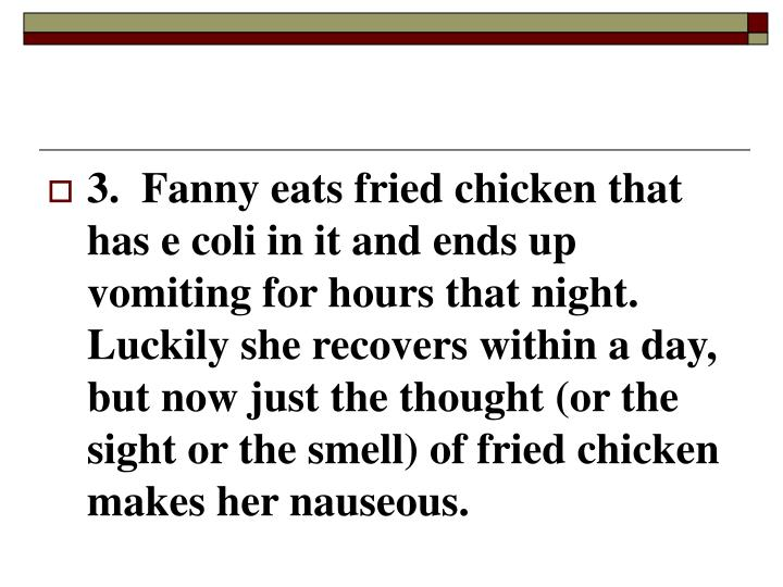 3.  Fanny eats fried chicken that has e coli in it and ends up vomiting for hours that night.  Luckily she recovers within a day, but now just the thought (or the sight or the smell) of fried chicken makes her nauseous.