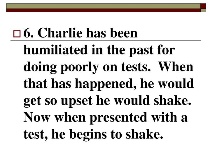 6. Charlie has been humiliated in the past for doing poorly on tests.  When that has happened, he would get so upset he would shake.  Now when presented with a test, he begins to shake.