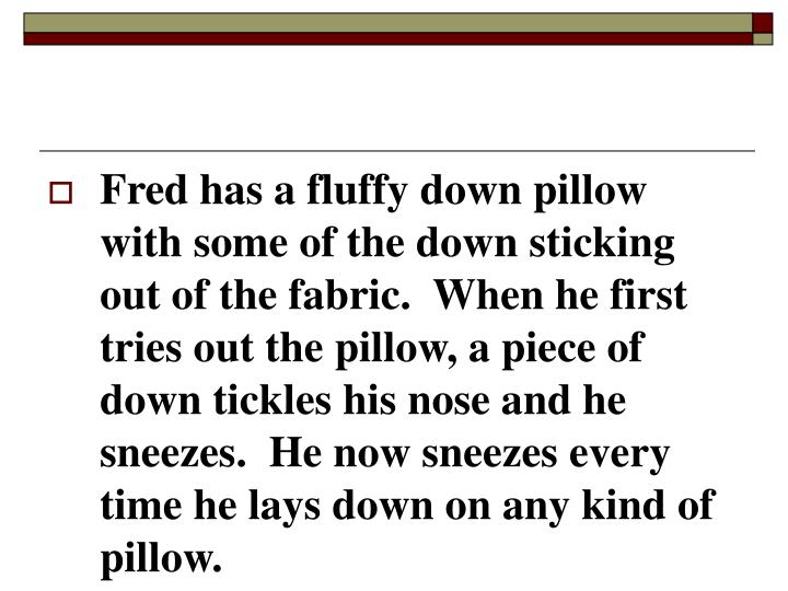 Fred has a fluffy down pillow with some of the down sticking out of the fabric.  When he first tries out the pillow, a piece of down tickles his nose and he sneezes.  He now sneezes every time he lays down on any kind of pillow.