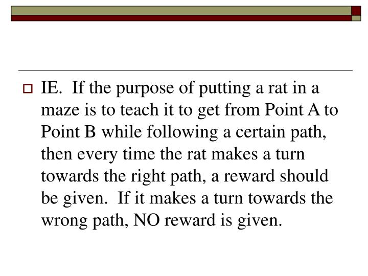 IE.  If the purpose of putting a rat in a maze is to teach it to get from Point A to Point B while following a certain path, then every time the rat makes a turn towards the right path, a reward should be given.  If it makes a turn towards the wrong path, NO reward is given.