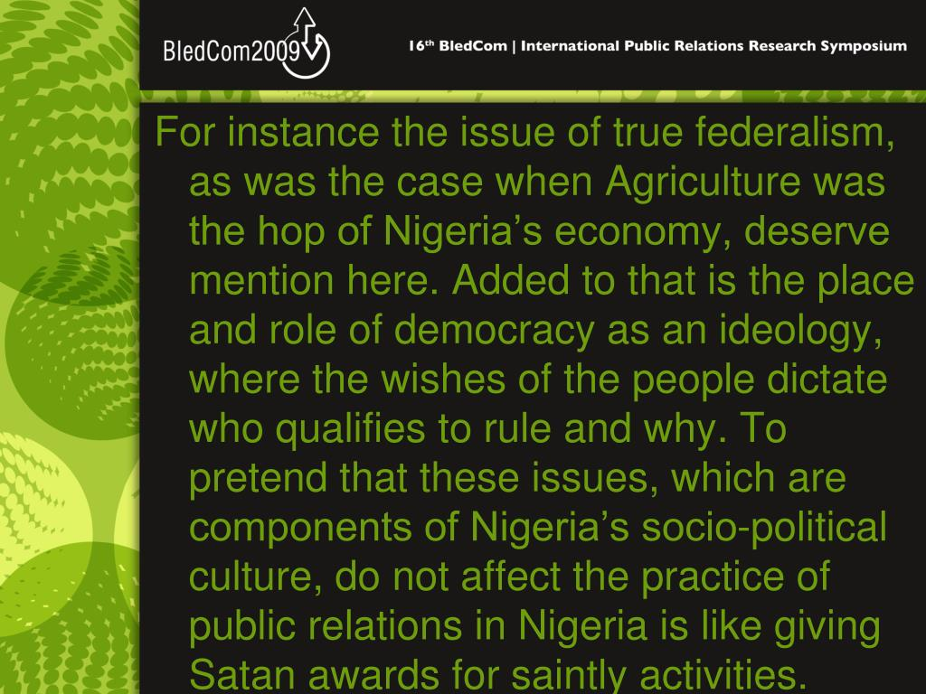 For instance the issue of true federalism, as was the case when Agriculture was the hop of Nigeria's economy, deserve mention here. Added to that is the place and role of democracy as an ideology, where the wishes of the people dictate who qualifies to rule and why. To pretend that these issues, which are components of Nigeria's socio-political culture, do not affect the practice of public relations in Nigeria is like giving Satan awards for saintly activities.