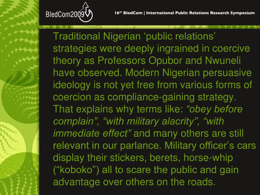 Traditional Nigerian 'public relations' strategies were deeply ingrained in coercive theory as Professors Opubor and Nwuneli have observed. Modern Nigerian persuasive ideology is not yet free from various forms of coercion as compliance-gaining strategy. That explains why terms like: