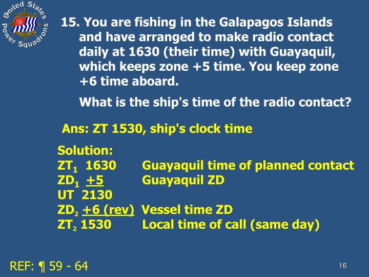 15. You are fishing in the Galapagos Islands and have arranged to make radio contact daily at 1630 (their time) with Guayaquil, which keeps zone +5 time. You keep zone +6 time aboard.