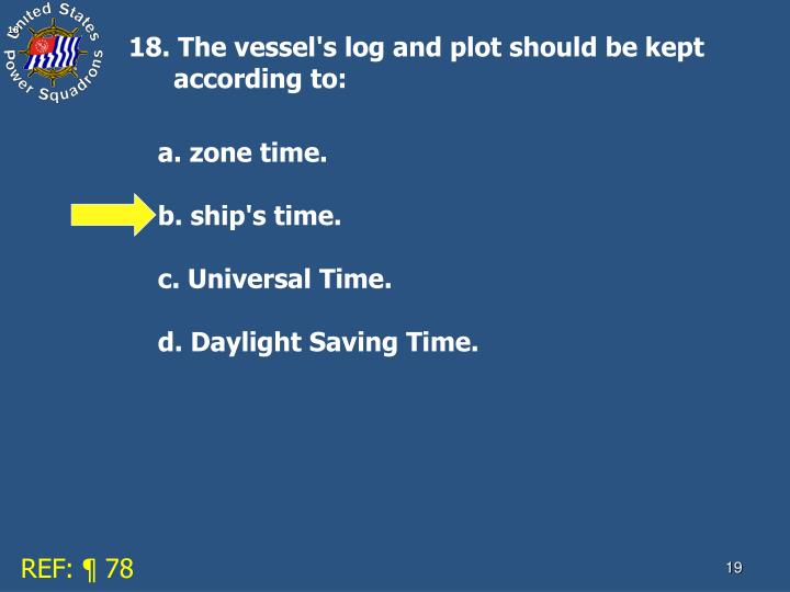 18. The vessel's log and plot should be kept according to: