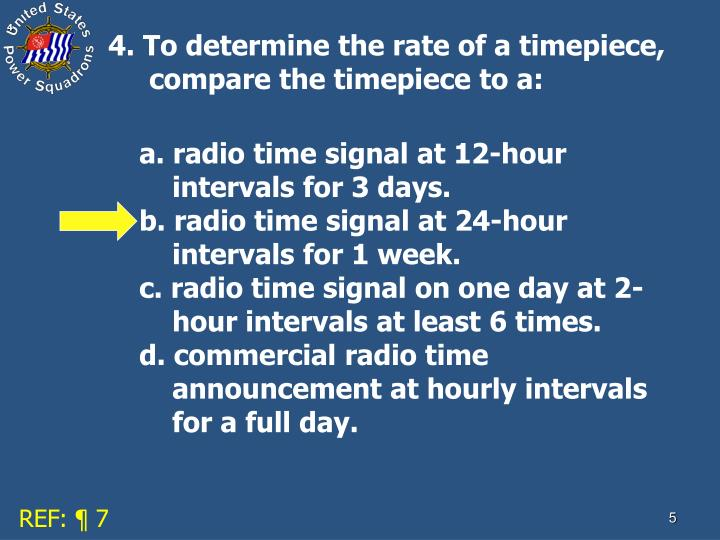 4. To determine the rate of a timepiece, compare the timepiece to a:
