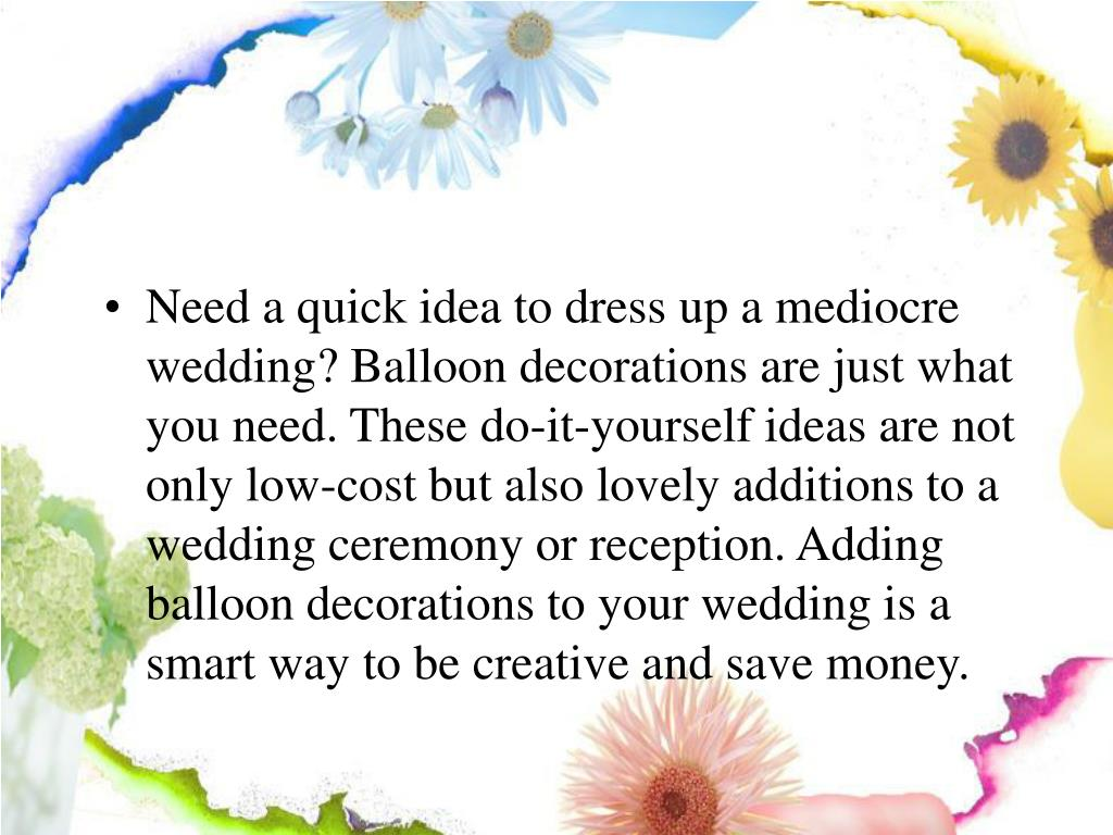 Need a quick idea to dress up a mediocre wedding? Balloon decorations are just what you need. These do-it-yourself ideas are not only low-cost but also lovely additions to a wedding ceremony or reception. Adding balloon decorations to your wedding is a smart way to be creative and save money.