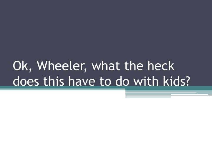Ok, Wheeler, what the heck does this have to do with kids?