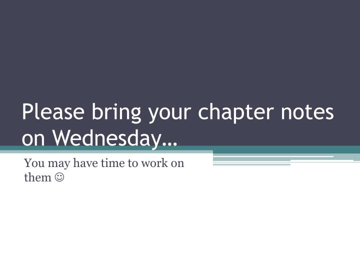 Please bring your chapter notes on wednesday