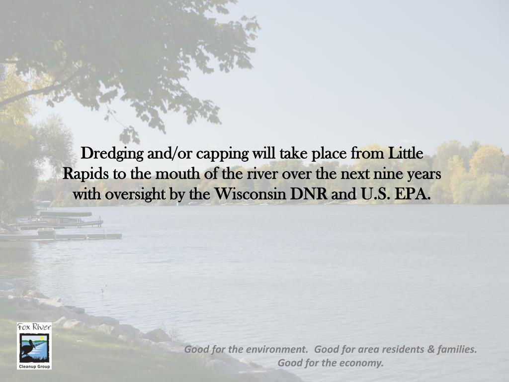 Dredging and/or capping will take place from Little Rapids to the mouth of the river over the next nine years with oversight by the Wisconsin DNR and U.S. EPA.
