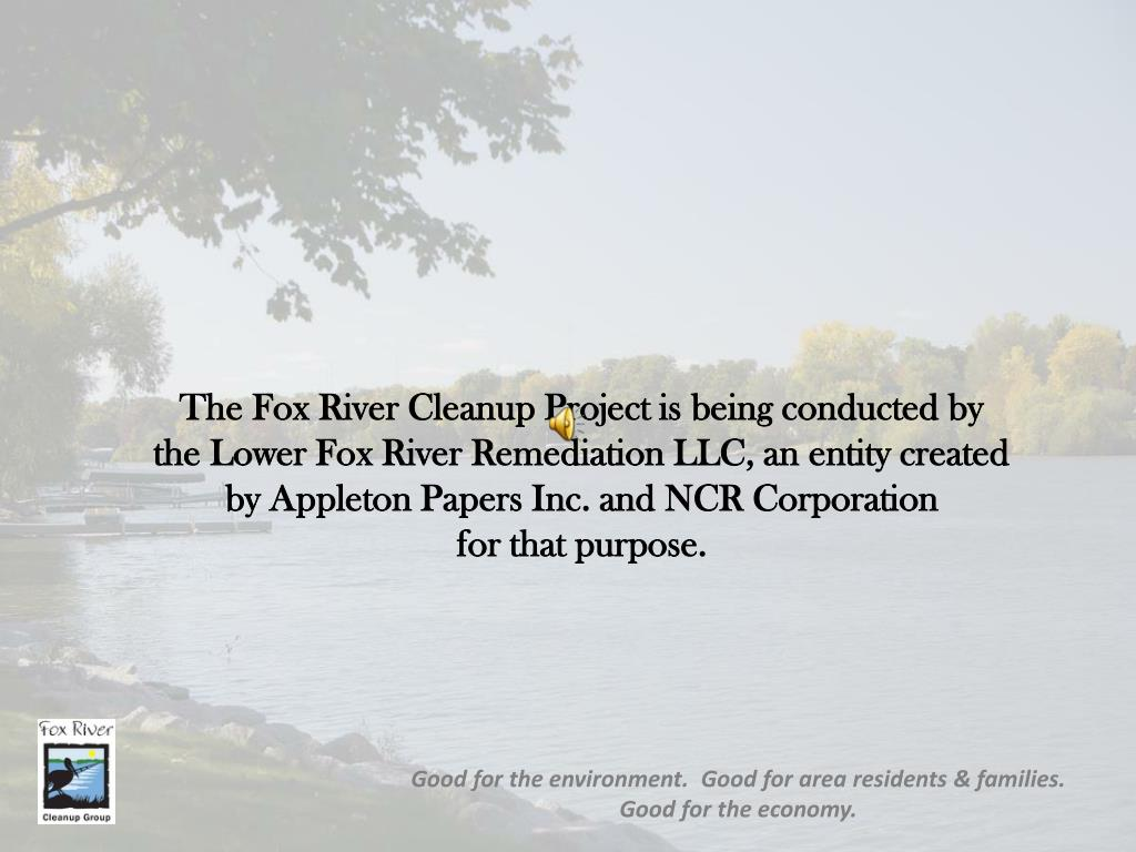 The Fox River Cleanup Project is being conducted by       the Lower Fox River Remediation LLC, an entity created    by Appleton Papers Inc. and NCR Corporation                 for that purpose.