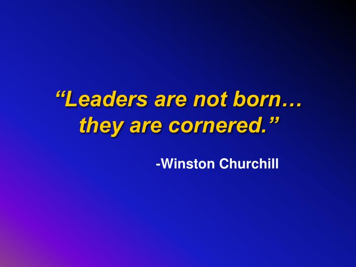 """Leaders are not born…"