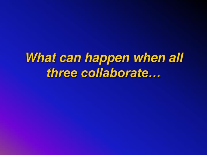 What can happen when all three collaborate…