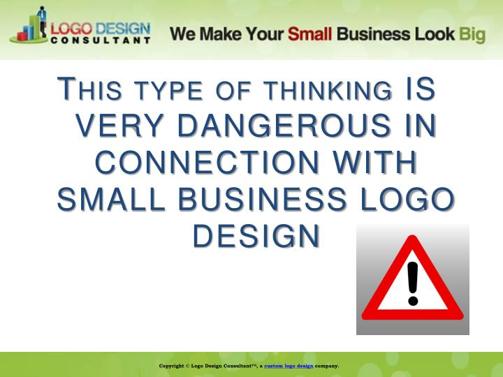 This type of thinking IS VERY DANGEROUS IN CONNECTION WITH SMALL BUSINESS LOGO DESIGN