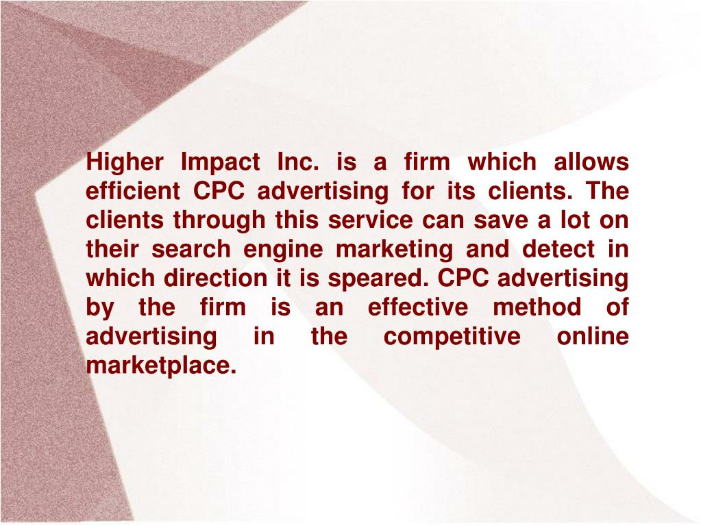Higher Impact Inc. is a firm which allows efficient CPC advertising for its clients. The clients through this service can save a lot on their search engine marketing and detect in which direction it is speared. CPC advertising by the firm is an effective method of advertising in the competitive online marketplace.